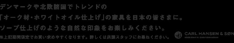 デンマークや北欧諸国でトレンドの「オーク材・ホワイトオイル仕上げ」の家具を日本の皆さまに。ソープ仕上げのような自然な印象をお楽しみください。